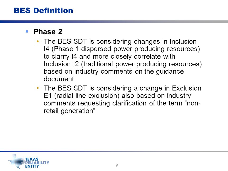 10 BES Definition  Phase 2 In future meetings the BES SDT will be considering: o Sequence of Exclusions in the definition based on the hierarchical application of the definition o The NERC PC recommendations o Possible changes to the ERO Statement of Compliance Registry Criteria based on revised BES Definition o Additional Guidance Document revisions o Response to directives in the FERC Order on Phase 1 Definition