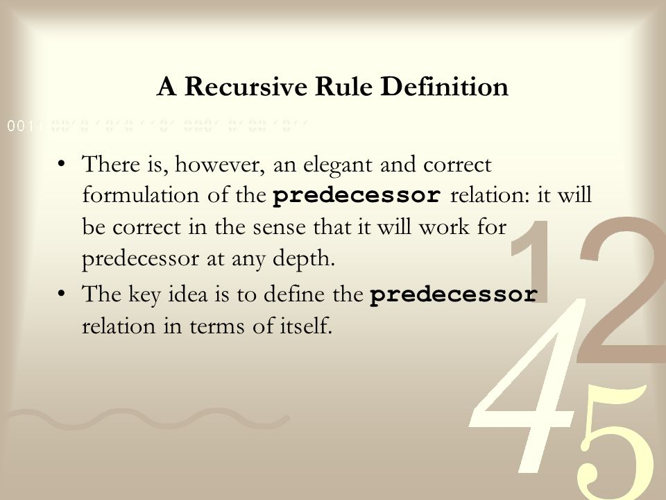 A Recursive Rule Definition For all X and Z, X is a predecessor of Z if there is a Y such that (1) X is a parent of Y and (2) Y is a predecessor of Z predecessor(X,Z):- parent(X,Y), predecessor(Y,Z).