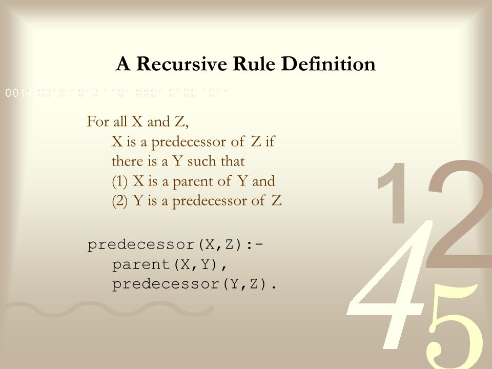 A Recursive Rule Definition We have thus constructed a complete program for the predecessor relation, which consists of two rules: –one for direct predecessor and –one for indirect predecessor.