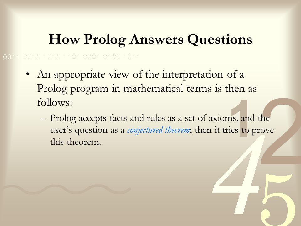 How Prolog Answers Questions Prolog starts with the goals and, using rules, substitutes the current goals with new goals, until new goals happen to be simple facts.