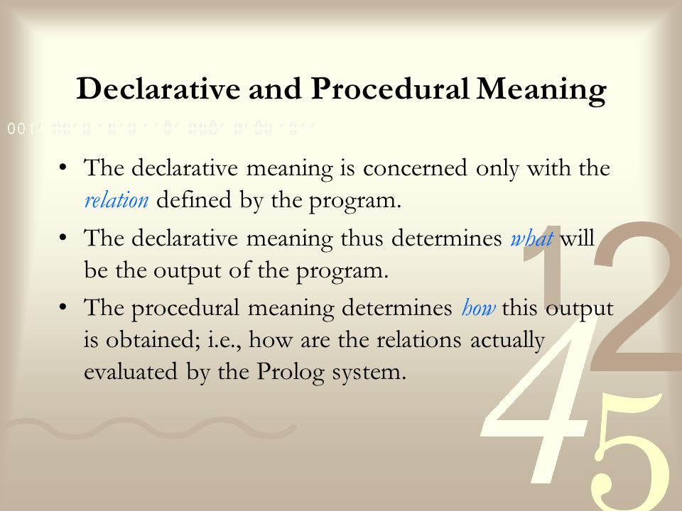 Declarative and Procedural Meaning The ability of Prolog to work out many procedural details on its own is considered to be one of its specific advantages.