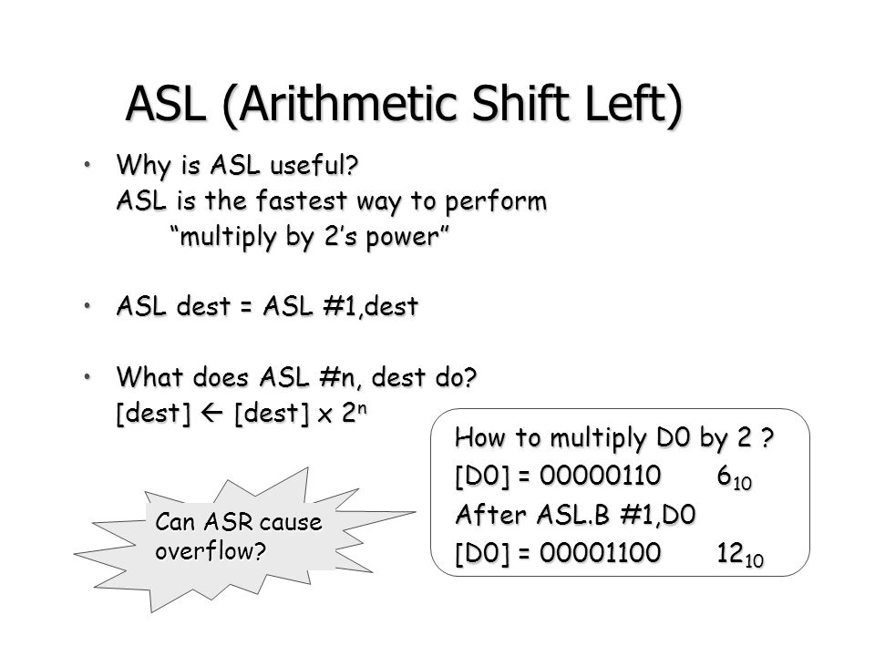 ASR (Arithmetic Shift Right) Example: [D0] = -22 = 11101010 After ASR.B #1,D0 [D0] = 11110101 = -11 [CCR(c)] = 0 Operand C MSB Same as ASL, butSame as ASL, but –bits shifted to RIGHT –MSB is duplicated back into MSB (Why?) ASR.B #1,D0 is equivalent to dividing D0 by 2ASR.B #1,D0 is equivalent to dividing D0 by 2 How to divide D1 by 32 .