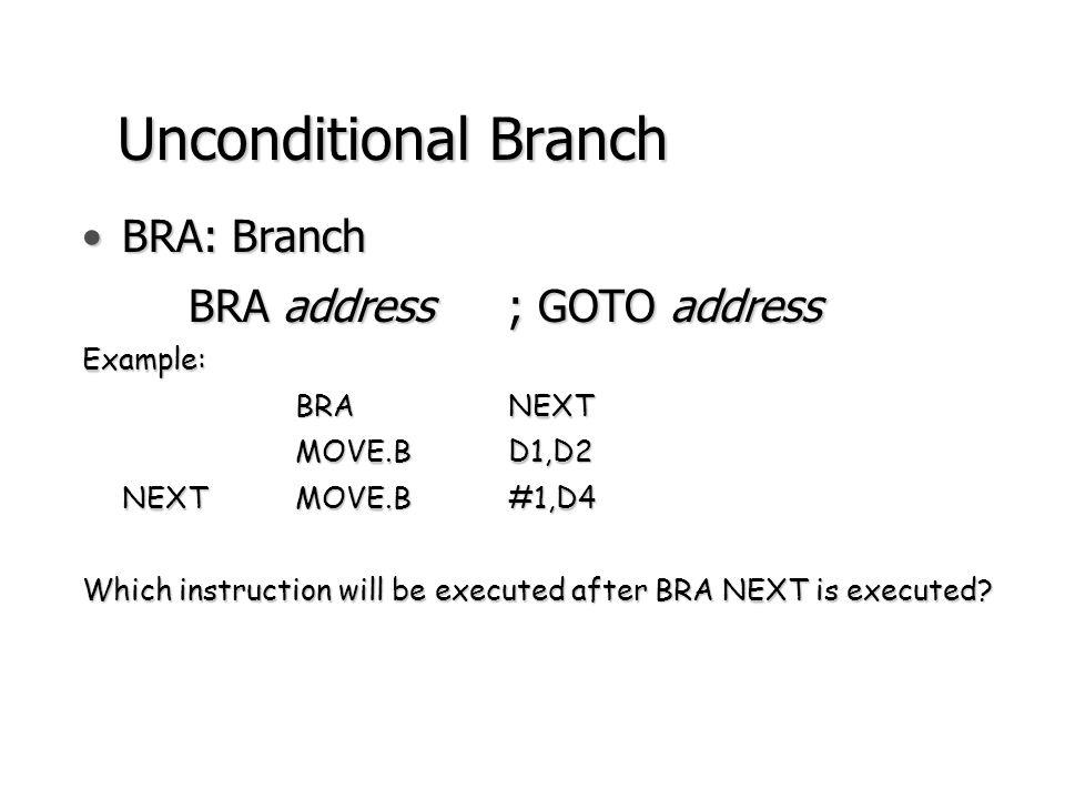 Conditional Branch BEQ, BNE, BCC, BCS, BVSBEQ, BNE, BCC, BCS, BVSExample: BCCCheck_5 IF c=0 THEN branch to Check_5 MOVE.BD1,D2 … Check_5MOVE.B#1,D4 BCCCheck_5 C=0C=1 Check_5 MOVE.B #1,D4 MOVE.B D1,D2