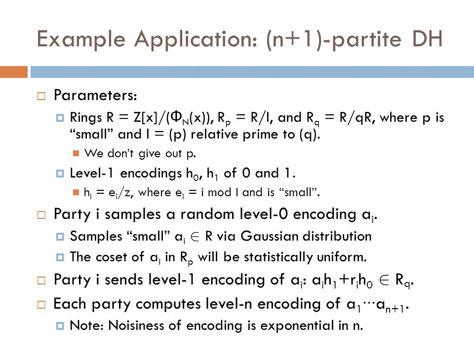 Example Application: (n+1)-partite DH  Each party i has a level-n e i /z n encoding of a 1 ∙∙∙ a n+1.