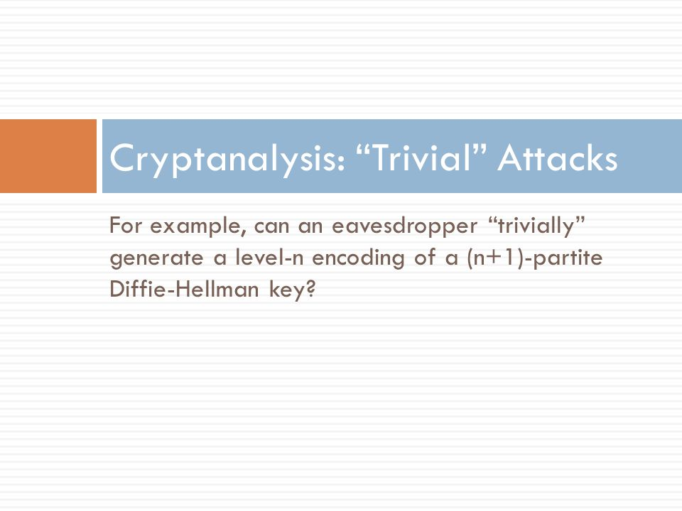 Trivial Attacks  Eavesdropper in (n+1)-partite DH gets:  Parameters: Level-1 encodings h 0, h 1 of 0 and 1.