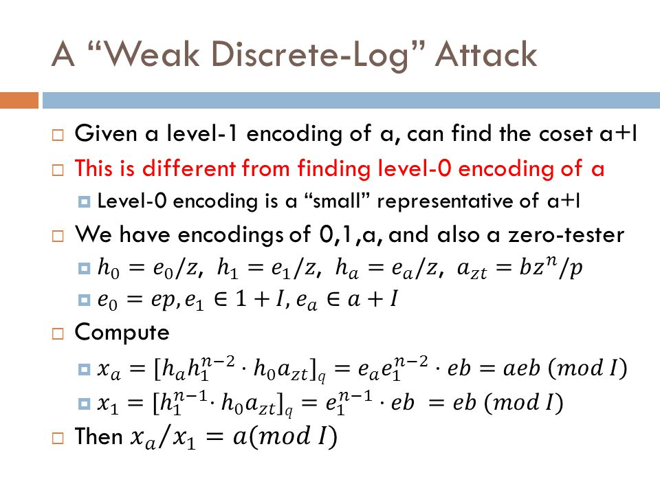 Effects of the Weak DL Attack  Multilinear-DDH Still Seems Hard  Because we can only compute weak DL in levels < n  But subgroup membership is easy  Given an encoding of a, can check if a is in a sub-ideal  Also Decision Linear is easy  Given an encoded matrix, can compute its rank  Can we eliminate this attack.