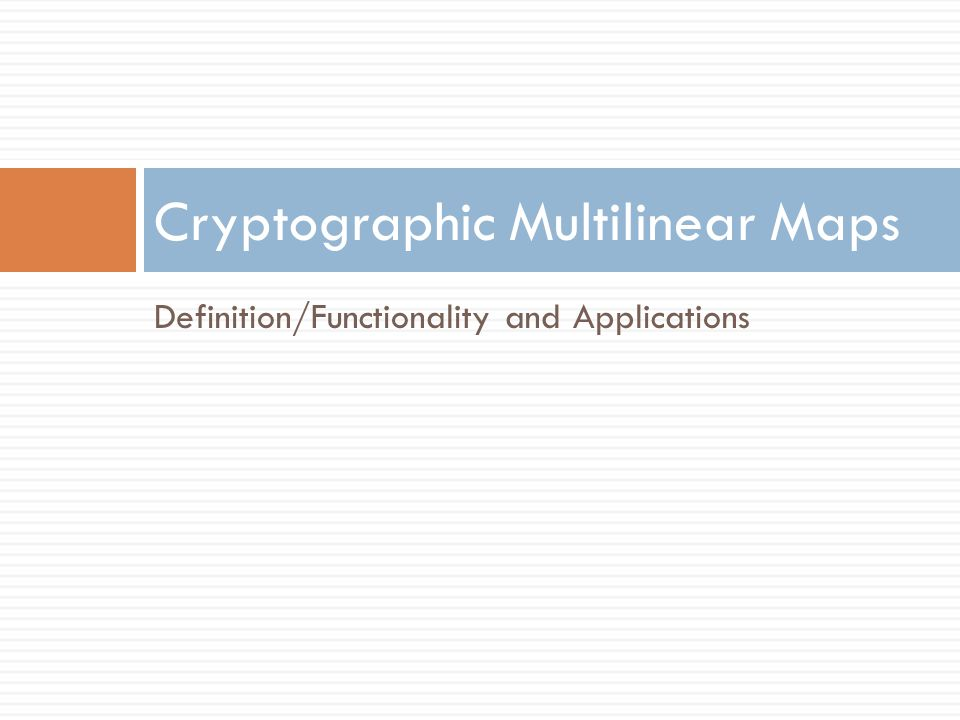 Multilinear Maps: Definition/Functionality  Cryptographic n-multilinear map (for groups)  Groups G 1, …, G n of order l with generators g 1, …, g n  Family of maps: e i,k : G i × G k → G i+k for i+k ≤ n, where  e i,k (g i a,g k b ) = g i+k ab for all a,b 2 Z/ l Z.
