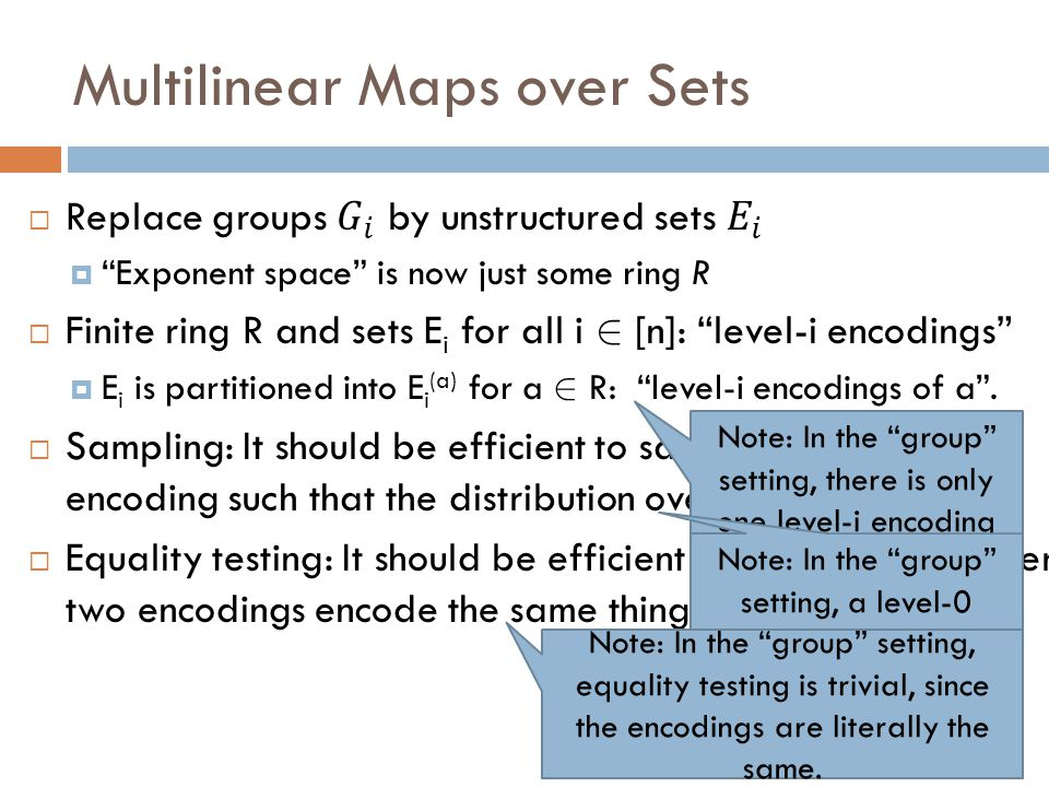 Multilinear Maps over Sets (cont'd)  Addition/Subtraction: There are ops + and – such that:  For every i 2 [n], every a 1, a 2 2 R, every u 1 2 E i (a 1 ), u 2 2 E i (a 2 ) :  We have u 1 +u 2 2 E i (a 1 +a 2 ) and u 1 -u 2 2 E i (a 1 -a 2 ).