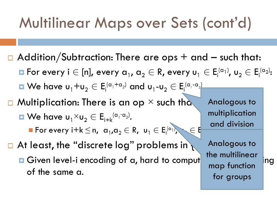 Multilinear Maps: Hard Problems  n-Multilinear DH (for sets): Given level-1 encodings of 1, a 1, …, a n+1, and some level-n encoding u, distinguish whether u encodes the product a 1 ∙∙∙ a n+1.