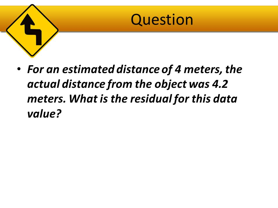 Answer Residual = observed – predicted or Residual = 4.2 – 3.8 = 0.4 meters