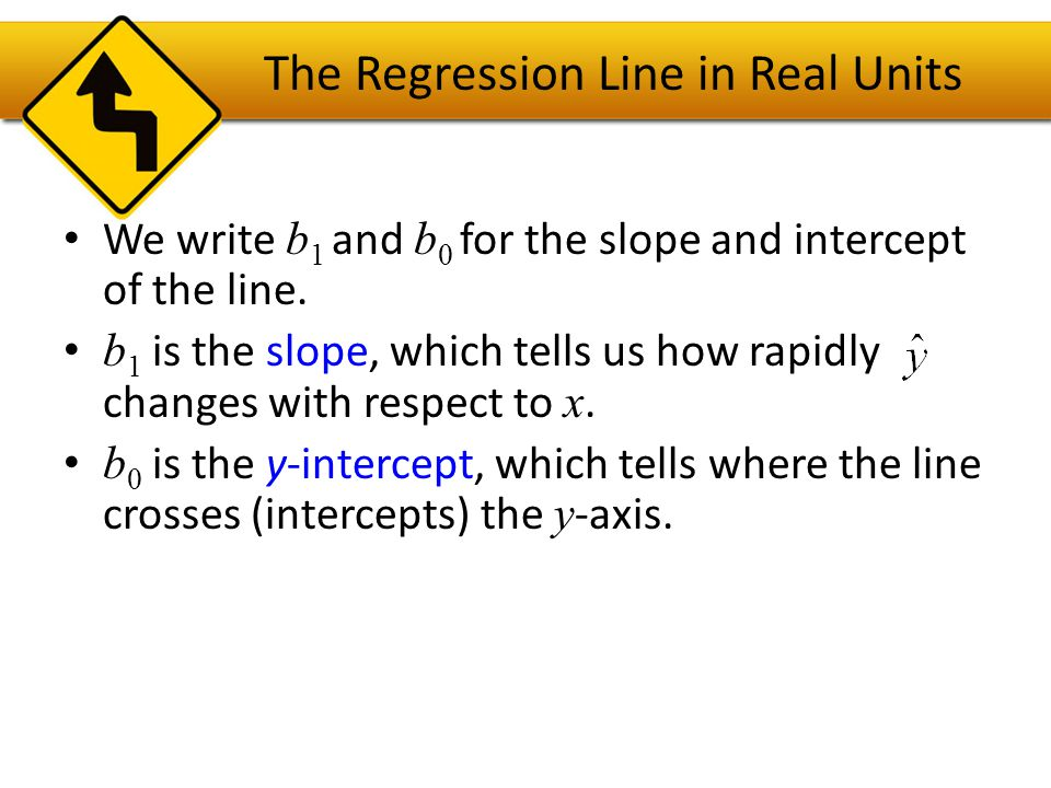 The Regression Line in Real Units In our model, we have a slope (b 1 ): – The slope is built from the correlation and the standard deviations: – Our slope is always in units of y per unit of x.