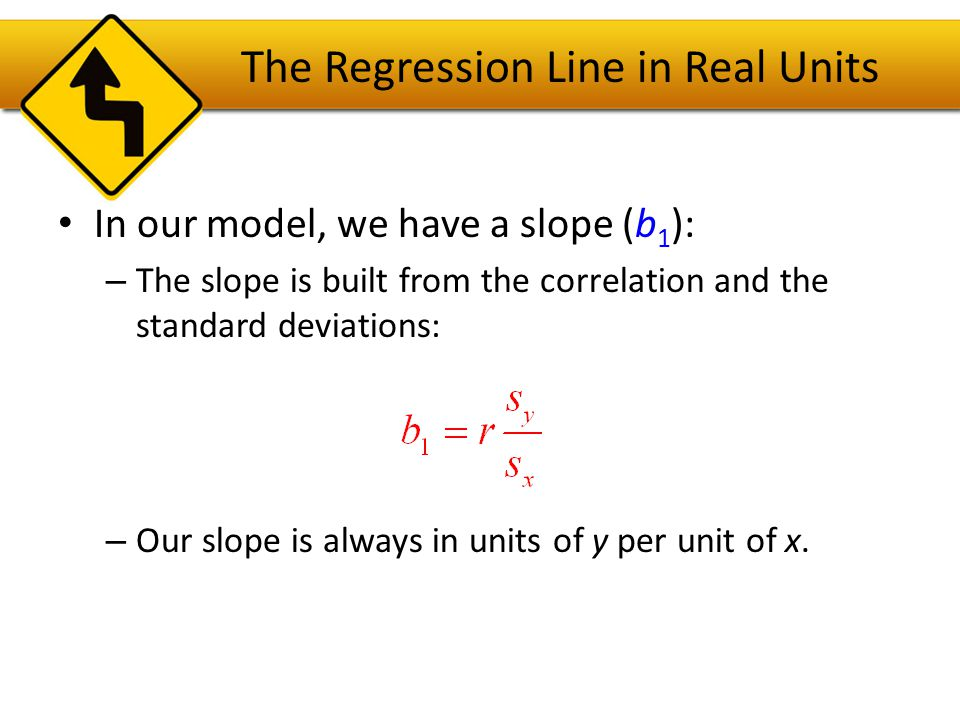 The Regression Line in Real Units In our model, we also have an intercept (b 0 ).
