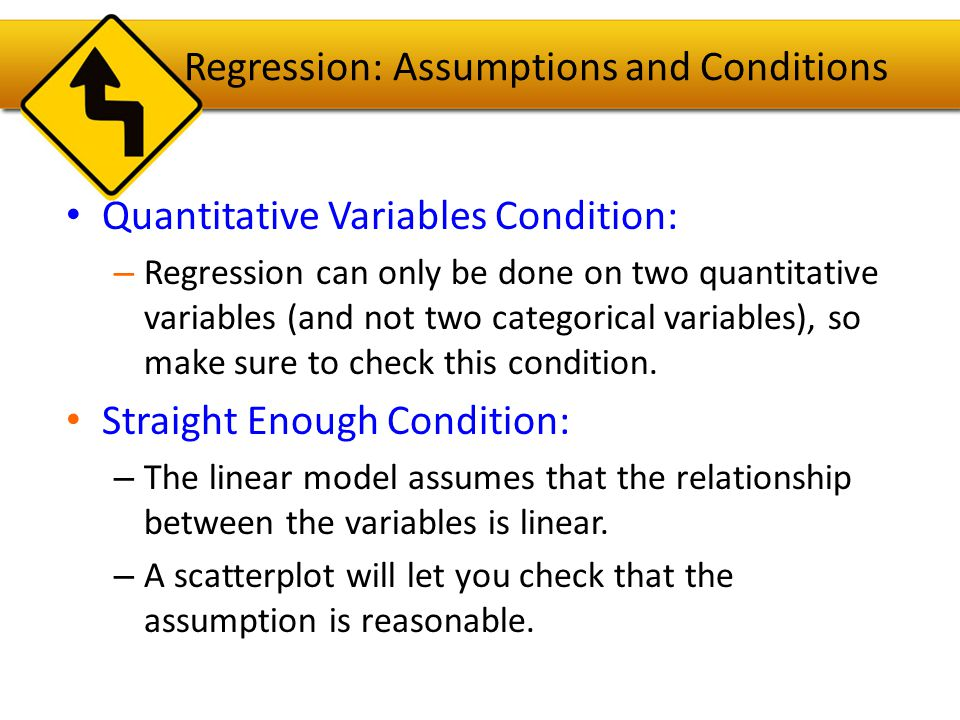 Regression: Assumptions and Conditions If the scatterplot is not straight enough, stop here.