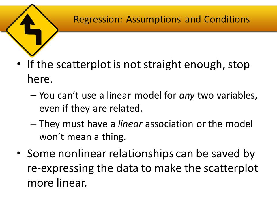 Regression: Assumptions and Conditions It's a good idea to check linearity again after computing the regression when we can examine the residuals.