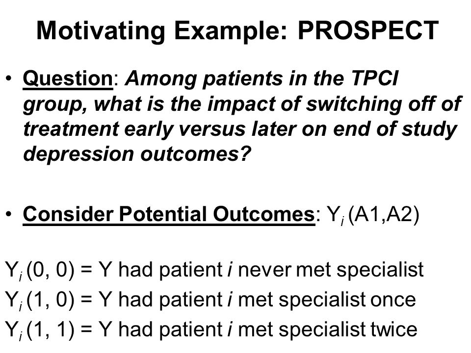 Motivating Example: PROSPECT Question: What is the impact of switching off of treatment early versus later on end of study depression outcomes.