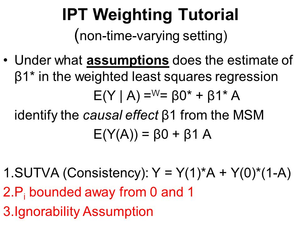 IPT Weighting Tutorial ( non-time-varying setting) Ignorability Assumption Also known as the No Unmeasured Confounders Assumption Or, more precisely, No Unmeasured Direct Confounders Assumption.
