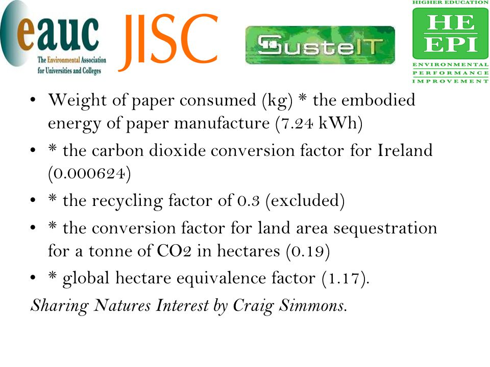 There is approximately 125,000 kg of paper coming into the university each year.(50,000 reams x 2.5kgs) 125,000kgs x 7.24 = 905,000 kWh/Kg ; Embodied Energy This is how much energy kWh, was used in the manufacturing of 50,000 kg of A4 paper 905,000 kWh/Kg of embodied energy translates into 565 tonnes of CO2 produced.