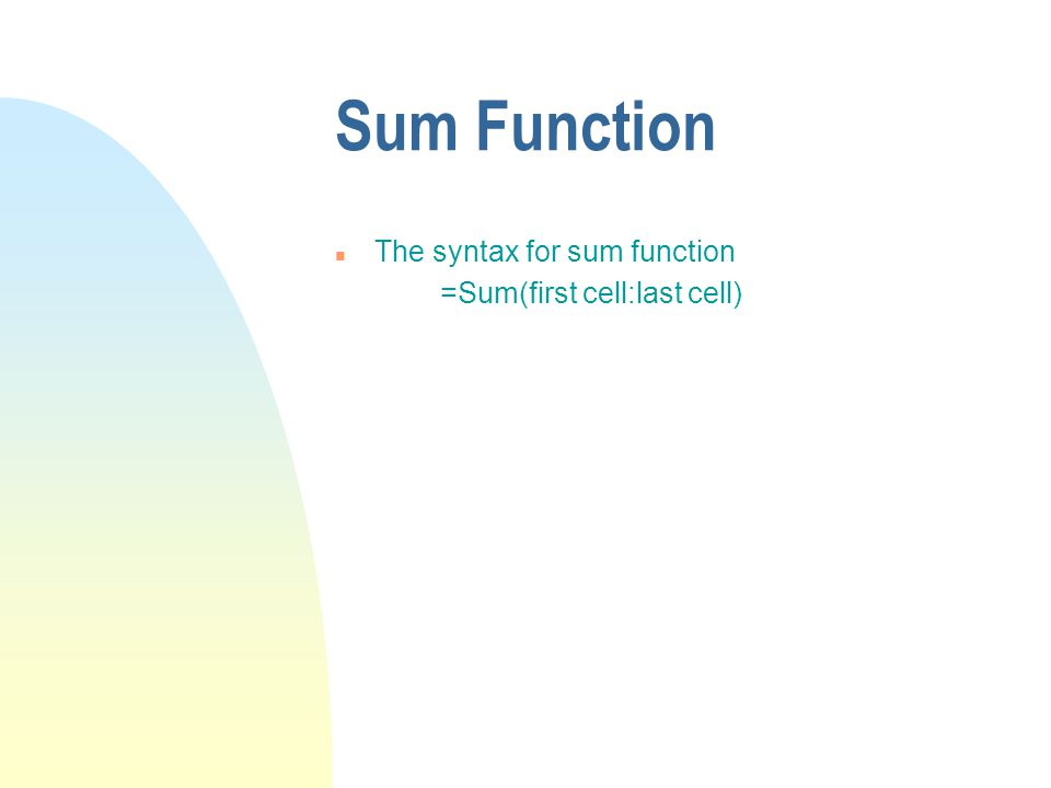 Sum Function n The syntax for sum function =Sum(first cell:last cell)