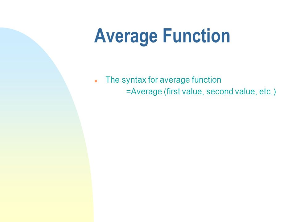 Average Function n The syntax for average function =Average (first value, second value, etc.)