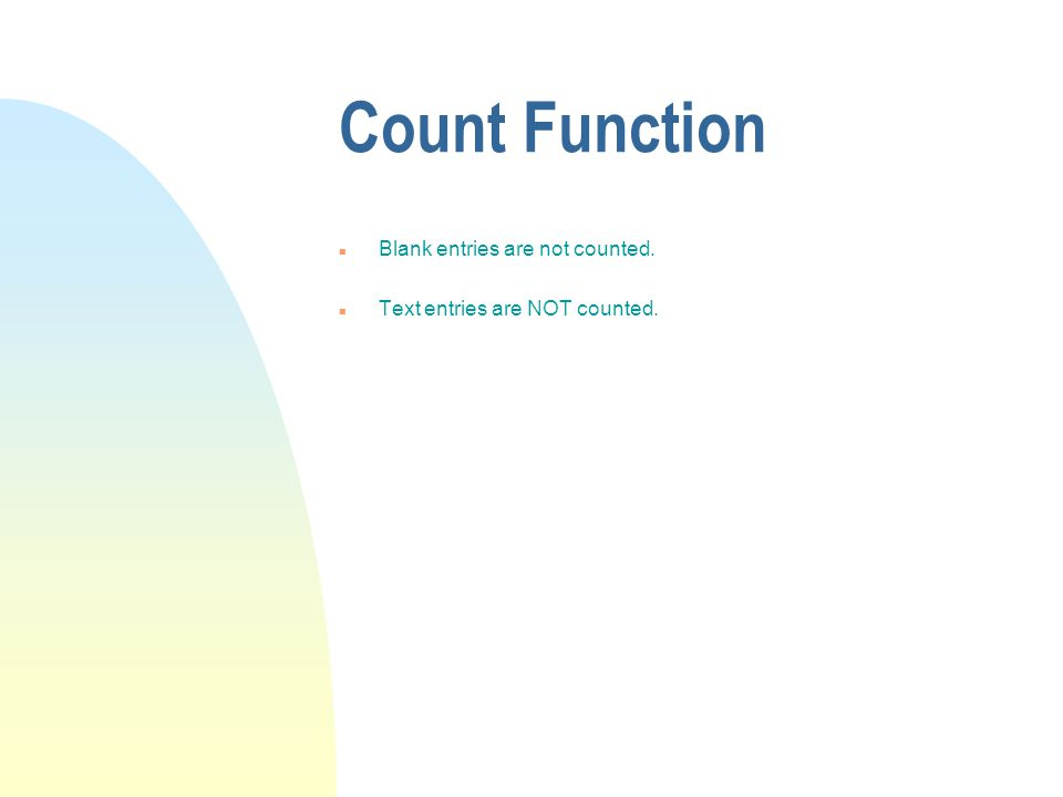 Count Function n Blank entries are not counted. n Text entries are NOT counted.