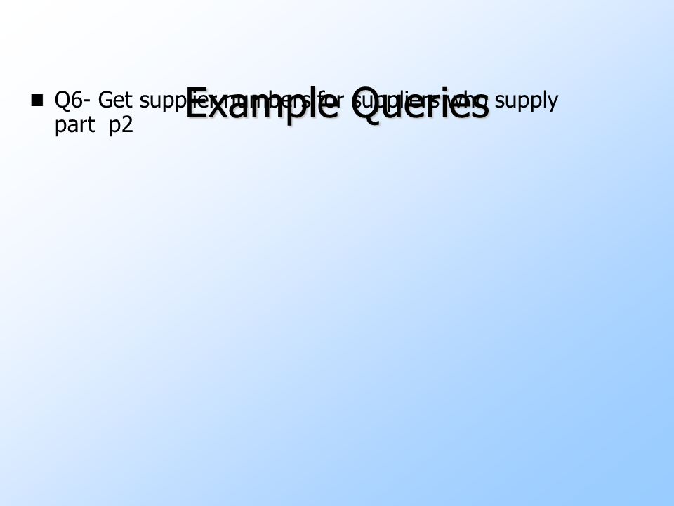 Example Queries n Q6- Get supplier numbers for suppliers who supply part p2 Temp1   p-number = 'p2' (Shipment)