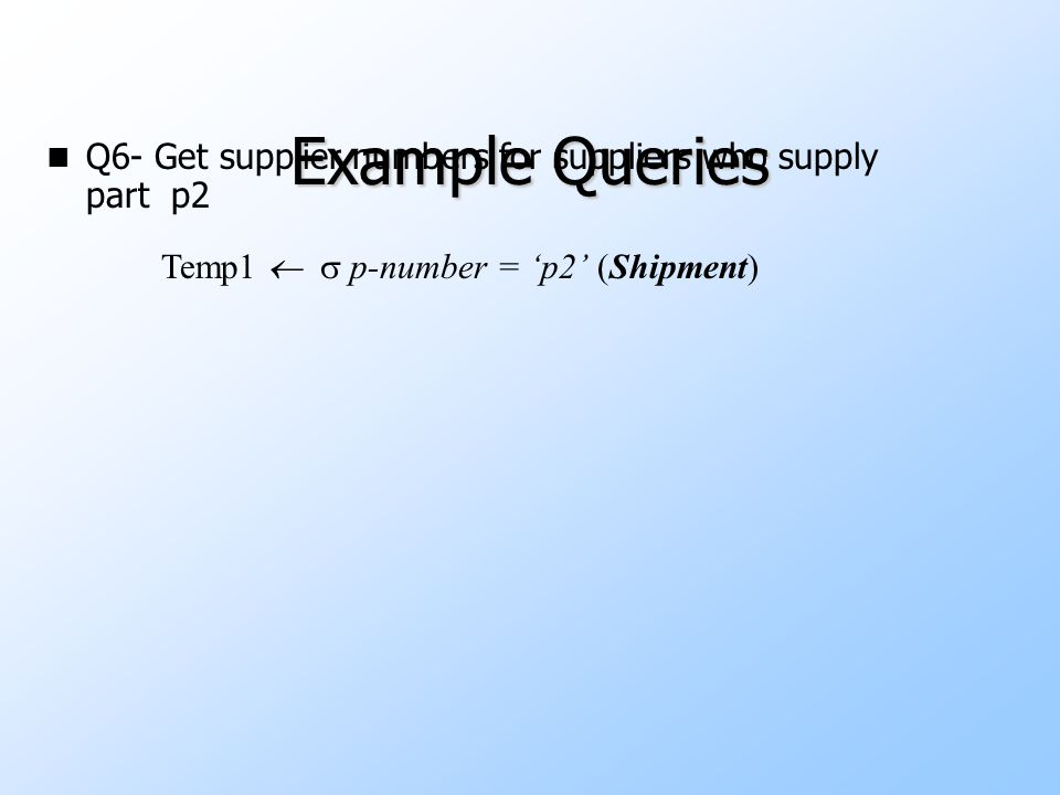 Example Queries n Q6- Get supplier numbers for suppliers who supply part p2 Temp1   p-number = 'p2' (Shipment) S-numberP-numberQuantity S100P2150 S200P2150 S300P2400 S400P2150 Temp1