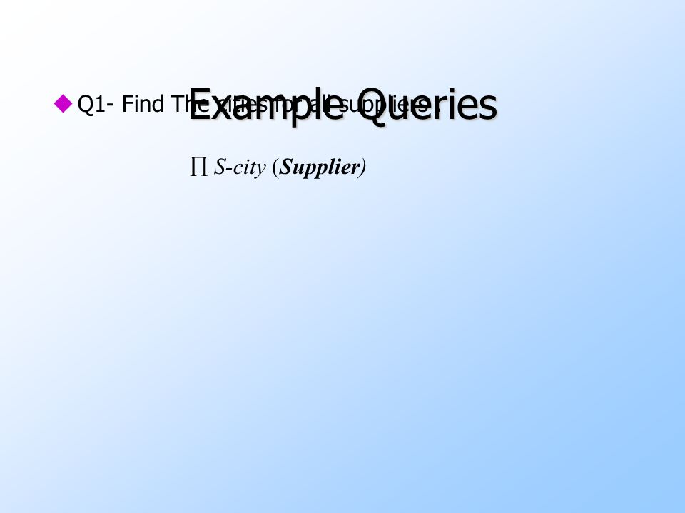 Example Queries uQ1- Find The cities for all suppliers.
