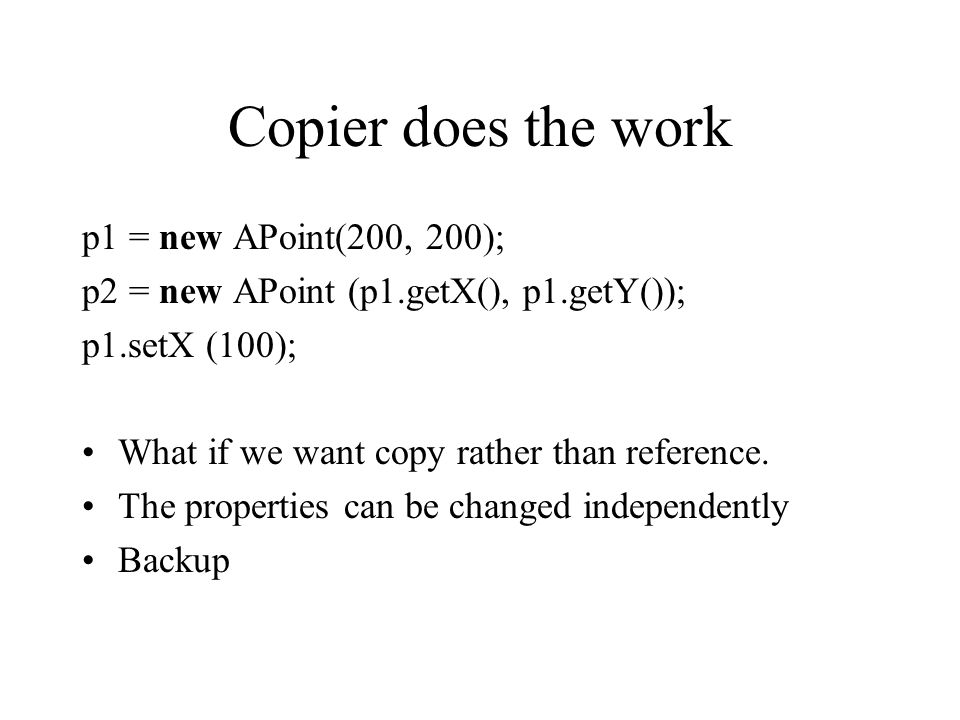 Copied object does the work p1 = new APoint(200, 200); p2 = p1.copy(); p1.setX (100); Class APoint defines: public Point copy() { return new APoint(x, y); } All copiers reuse the copy code