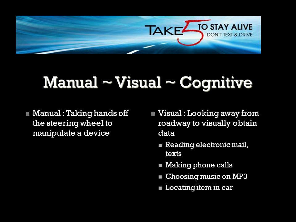 Manual ~ Visual ~ Cognitive Cognitive: mental workload associated with a task that involves thinking about something other than the driving task Impacts a wide range of behaviors, such as a significant reduction in response time and an increased crash risk.