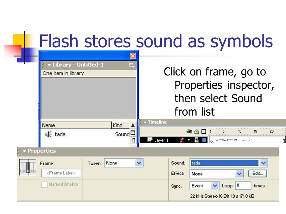 Flash stores sound as symbols Click on frame, go to Properties inspector, then select Sound from list