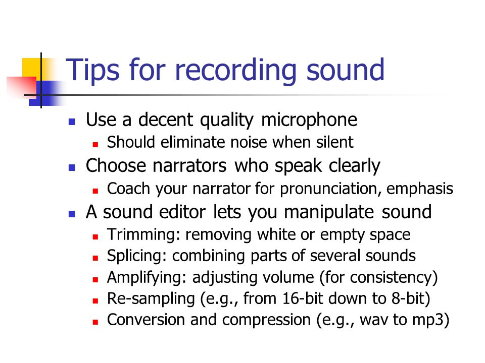 Tips for recording sound Use a decent quality microphone Should eliminate noise when silent Choose narrators who speak clearly Coach your narrator for pronunciation, emphasis A sound editor lets you manipulate sound Trimming: removing white or empty space Splicing: combining parts of several sounds Amplifying: adjusting volume (for consistency) Re-sampling (e.g., from 16-bit down to 8-bit) Conversion and compression (e.g., wav to mp3)