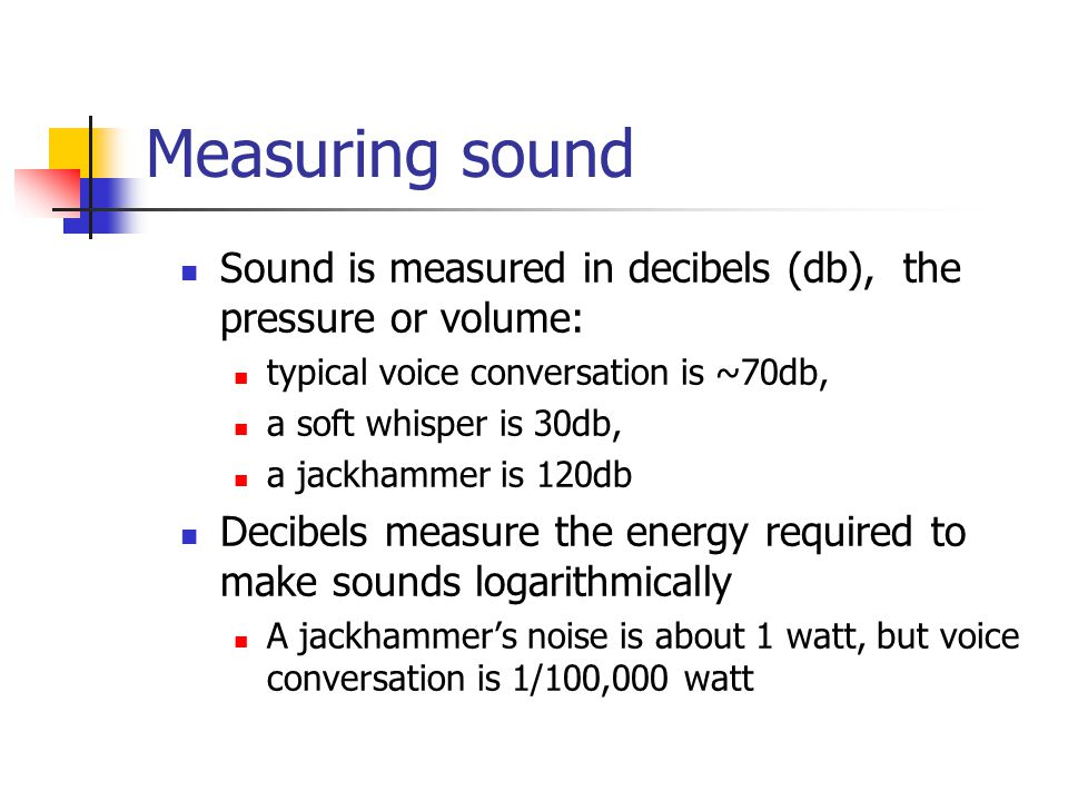 Measuring sound Sound is measured in decibels (db), the pressure or volume: typical voice conversation is ~70db, a soft whisper is 30db, a jackhammer is 120db Decibels measure the energy required to make sounds logarithmically A jackhammer's noise is about 1 watt, but voice conversation is 1/100,000 watt