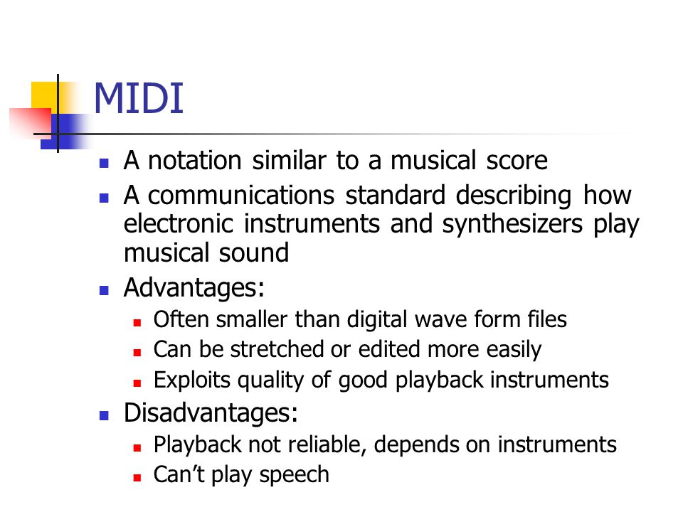 MIDI A notation similar to a musical score A communications standard describing how electronic instruments and synthesizers play musical sound Advantages: Often smaller than digital wave form files Can be stretched or edited more easily Exploits quality of good playback instruments Disadvantages: Playback not reliable, depends on instruments Can't play speech