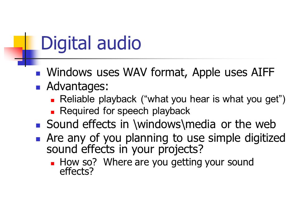 Digital audio Windows uses WAV format, Apple uses AIFF Advantages: Reliable playback ( what you hear is what you get ) Required for speech playback Sound effects in \windows\media or the web Are any of you planning to use simple digitized sound effects in your projects.
