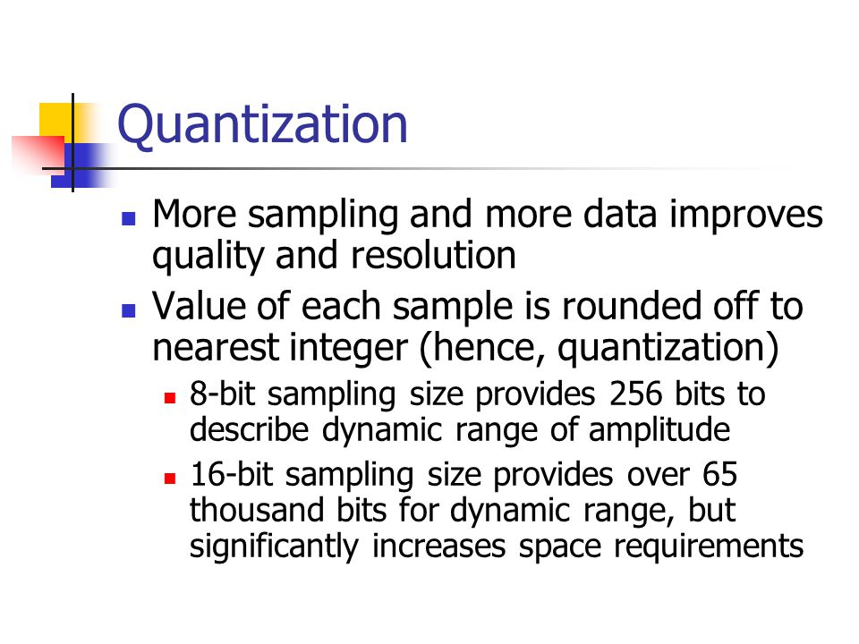 Quantization More sampling and more data improves quality and resolution Value of each sample is rounded off to nearest integer (hence, quantization) 8-bit sampling size provides 256 bits to describe dynamic range of amplitude 16-bit sampling size provides over 65 thousand bits for dynamic range, but significantly increases space requirements