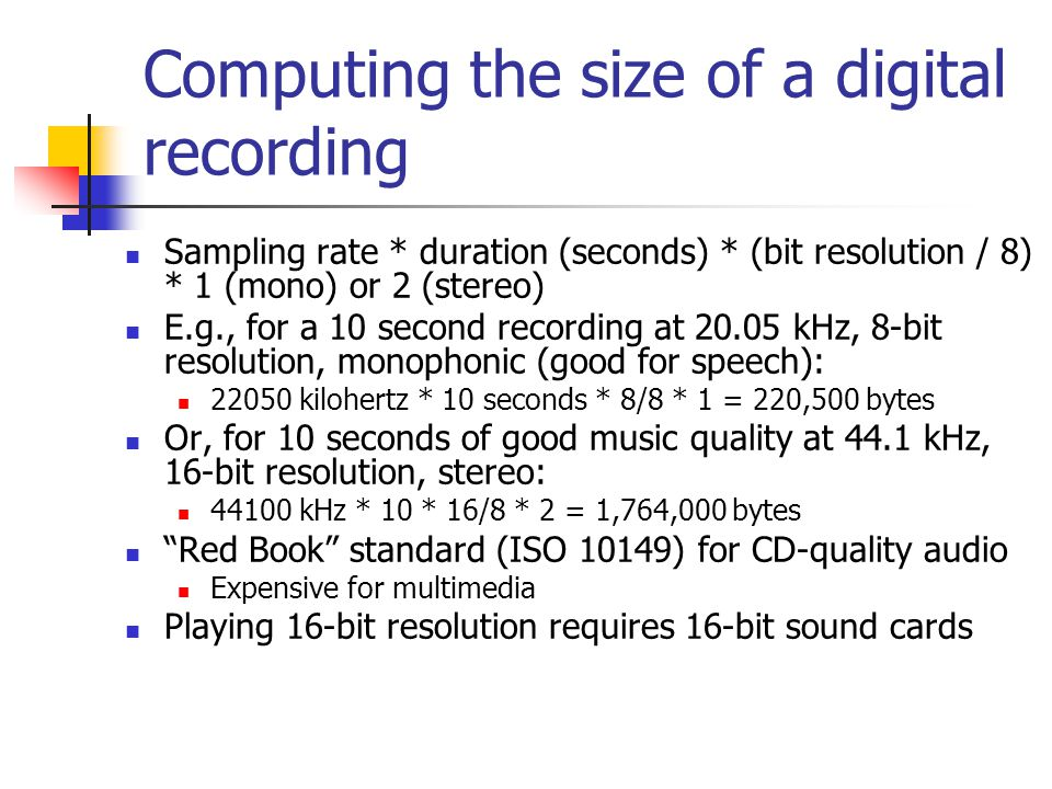 Computing the size of a digital recording Sampling rate * duration (seconds) * (bit resolution / 8) * 1 (mono) or 2 (stereo) E.g., for a 10 second recording at 20.05 kHz, 8-bit resolution, monophonic (good for speech): 22050 kilohertz * 10 seconds * 8/8 * 1 = 220,500 bytes Or, for 10 seconds of good music quality at 44.1 kHz, 16-bit resolution, stereo: 44100 kHz * 10 * 16/8 * 2 = 1,764,000 bytes Red Book standard (ISO 10149) for CD-quality audio Expensive for multimedia Playing 16-bit resolution requires 16-bit sound cards