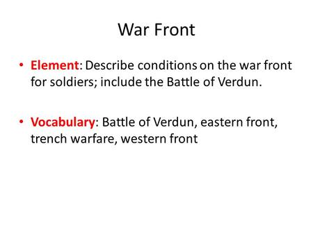 War Front Element: Describe conditions on the war front for soldiers; include the Battle of Verdun. Vocabulary: Battle of Verdun, eastern front, trench.