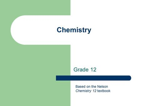 Chemistry Grade 12 Based on the Nelson Chemistry 12 textbook.