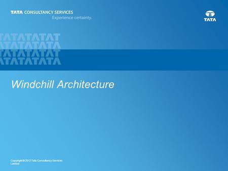 1 Copyright © 2012 Tata Consultancy Services Limited Windchill Architecture.
