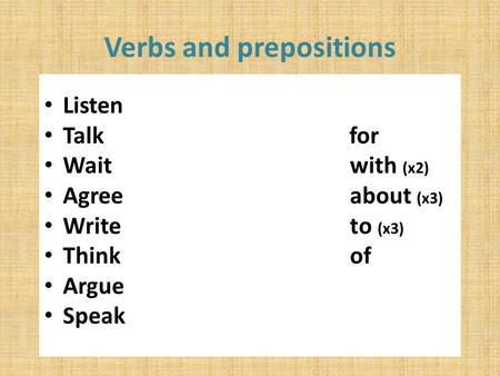 Verbs and prepositions Listen Talk for Wait with (x2) Agree about (x3) Write to (x3) Think of Argue Speak.