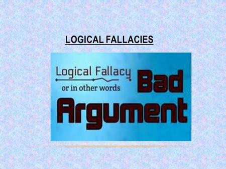 LOGICAL FALLACIES. Learning Outcomes Identify and describe logical fallacies and other bad arguments Identify the different types of logical fallacies.