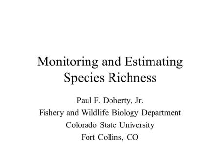 Monitoring and Estimating Species Richness Paul F. Doherty, Jr. Fishery and Wildlife Biology Department Colorado State University Fort Collins, CO.