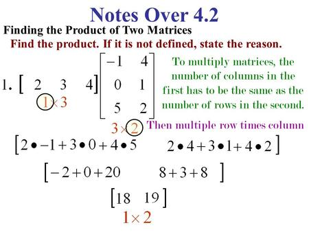 Notes Over 4.2 Finding the Product of Two Matrices Find the product. If it is not defined, state the reason. To multiply matrices, the number of columns.
