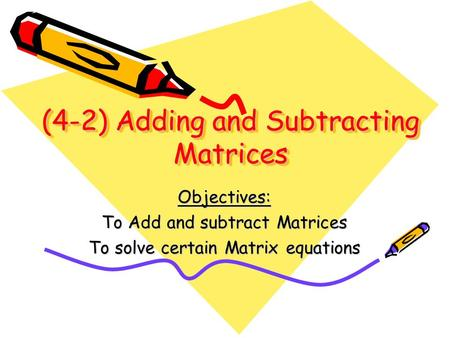 (4-2) Adding and Subtracting Matrices Objectives: To Add and subtract Matrices To solve certain Matrix equations.