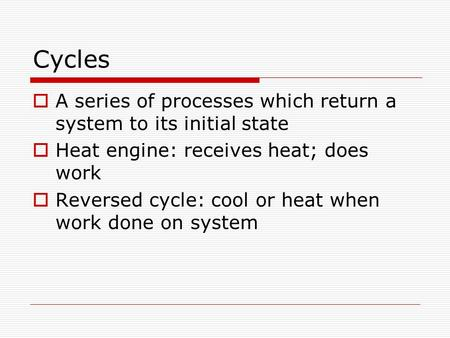 Cycles  A series of processes which return a system to its initial state  Heat engine: receives heat; does work  Reversed cycle: cool or heat when work.