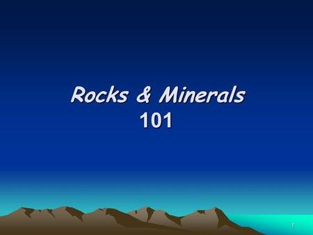 "1 Rocks & Minerals 101. 2 Minerals What is a ""Mineral""? –Solid, non-living substance –Crystal form (lattice structure) –Elements or Compounds –Minerals."