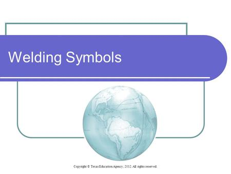 Welding Symbols Copyright © Texas Education Agency, 2012. All rights reserved.