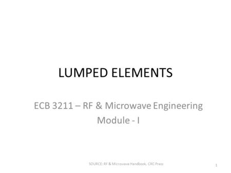 LUMPED ELEMENTS ECB 3211 – RF & Microwave Engineering Module - I SOURCE: RF & Microwave Handbook, CRC Press 1.