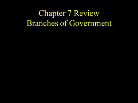 Chapter 7 Review Branches of Government. What are the 3 branches of government?