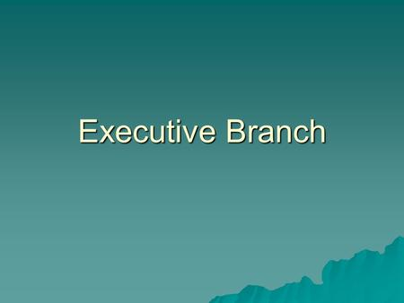 Executive Branch.  Main job is to enforce the laws  Leader of the Executive Branch is the President  Executive Branch consists of many departments.